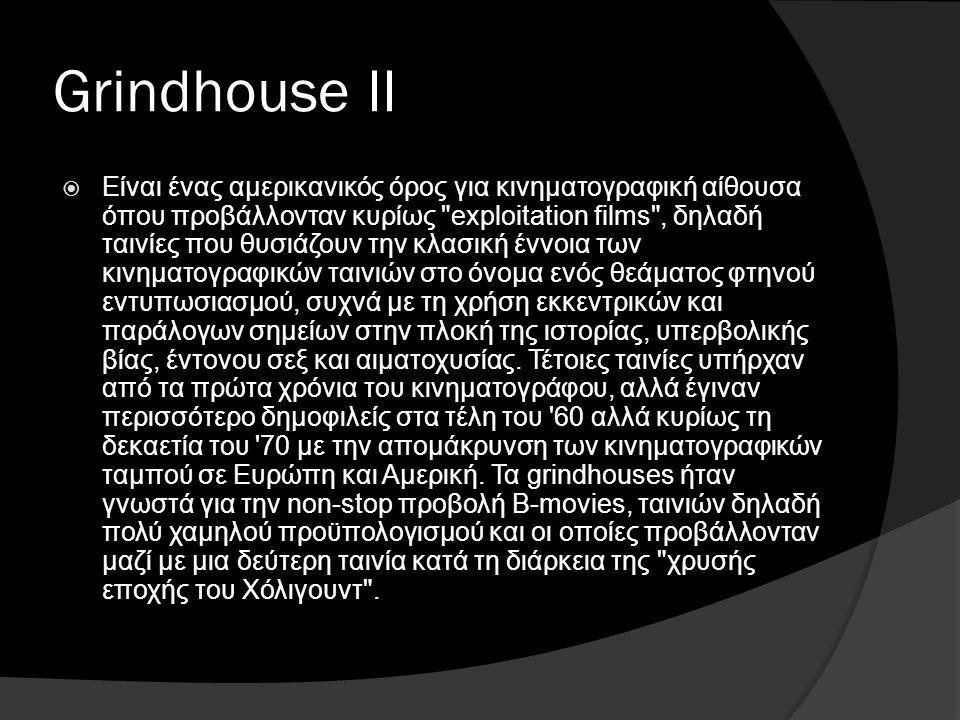 Grindhouse II  Είναι ένας αμερικανικός όρος για κινηματογραφική αίθουσα όπου προβάλλονταν κυρίως exploitation films , δηλαδή ταινίες που θυσιάζουν την κλασική έννοια των κινηματογραφικών ταινιών στο όνομα ενός θεάματος φτηνού εντυπωσιασμού, συχνά με τη χρήση εκκεντρικών και παράλογων σημείων στην πλοκή της ιστορίας, υπερβολικής βίας, έντονου σεξ και αιματοχυσίας.