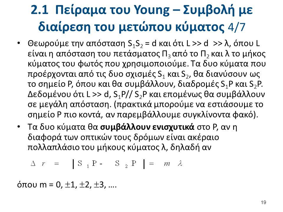 2.1 Πείραμα του Young – Συμβολή με διαίρεση του μετώπου κύματος 4/7 Θεωρούμε την απόσταση S 1 S 2 = d και ότι L >> d >> λ, όπου L είναι η απόσταση του πετάσματος Π 3 από το Π 2 και λ το μήκος κύματος του φωτός που χρησιμοποιούμε.