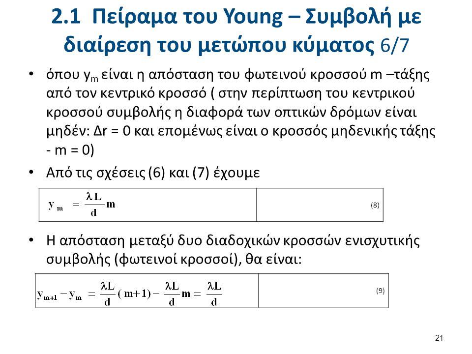 2.1 Πείραμα του Young – Συμβολή με διαίρεση του μετώπου κύματος 6/7 όπου y m είναι η απόσταση του φωτεινού κροσσού m –τάξης από τον κεντρικό κροσσό ( στην περίπτωση του κεντρικού κροσσού συμβολής η διαφορά των οπτικών δρόμων είναι μηδέν: Δr = 0 και επομένως είναι ο κροσσός μηδενικής τάξης - m = 0) Από τις σχέσεις (6) και (7) έχουμε Η απόσταση μεταξύ δυο διαδοχικών κροσσών ενισχυτικής συμβολής (φωτεινοί κροσσοί), θα είναι: 21 (8) (9)