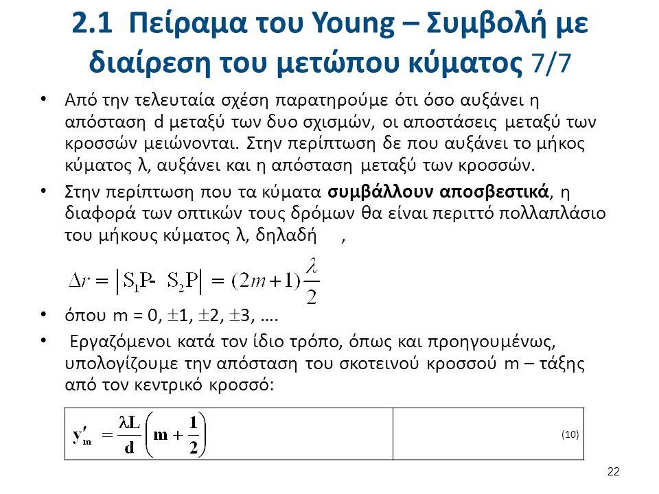 2.1 Πείραμα του Young – Συμβολή με διαίρεση του μετώπου κύματος 7/7 Από την τελευταία σχέση παρατηρούμε ότι όσο αυξάνει η απόσταση d μεταξύ των δυο σχισμών, οι αποστάσεις μεταξύ των κροσσών μειώνονται.