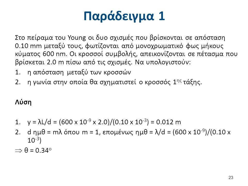 Παράδειγμα 1 Στο πείραμα του Young οι δυο σχισμές που βρίσκονται σε απόσταση 0.10 mm μεταξύ τους, φωτίζονται από μονοχρωματικό φως μήκους κύματος 600 nm.
