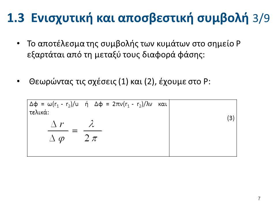 1.3 Ενισχυτική και αποσβεστική συμβολή 3/9 Το αποτέλεσμα της συμβολής των κυμάτων στο σημείο P εξαρτάται από τη μεταξύ τους διαφορά φάσης: Θεωρώντας τις σχέσεις (1) και (2), έχουμε στο P: 7 Δφ = ω(r 1 - r 2 )/u ή Δφ = 2πν(r 1 - r 2 )/λν και τελικά: (3)