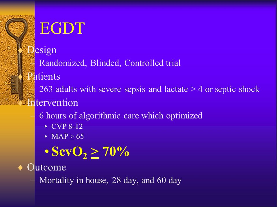 EGDT  Design –Randomized, Blinded, Controlled trial  Patients –263 adults with severe sepsis and lactate > 4 or septic shock  Intervention –6 hours of algorithmic care which optimized CVP 8-12 MAP > 65 ScvO 2 > 70%  Outcome –Mortality in house, 28 day, and 60 day