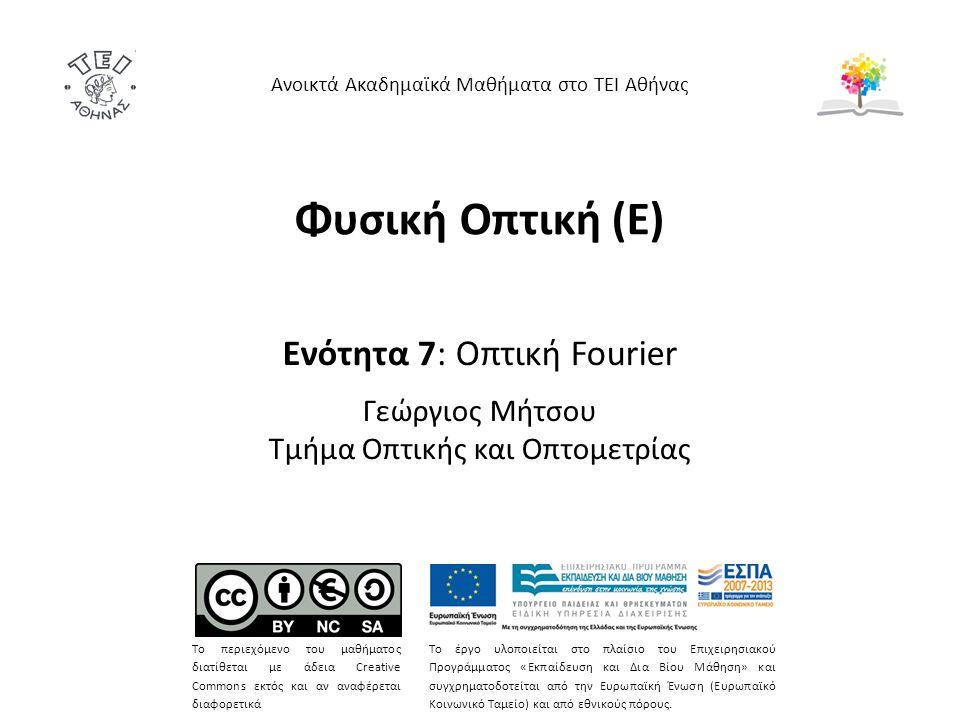 Φυσική Οπτική (Ε) Ενότητα 7: Οπτική Fourier Γεώργιος Μήτσου Τμήμα Οπτικής και Οπτομετρίας Ανοικτά Ακαδημαϊκά Μαθήματα στο ΤΕΙ Αθήνας Το περιεχόμενο του μαθήματος διατίθεται με άδεια Creative Commons εκτός και αν αναφέρεται διαφορετικά Το έργο υλοποιείται στο πλαίσιο του Επιχειρησιακού Προγράμματος «Εκπαίδευση και Δια Βίου Μάθηση» και συγχρηματοδοτείται από την Ευρωπαϊκή Ένωση (Ευρωπαϊκό Κοινωνικό Ταμείο) και από εθνικούς πόρους.