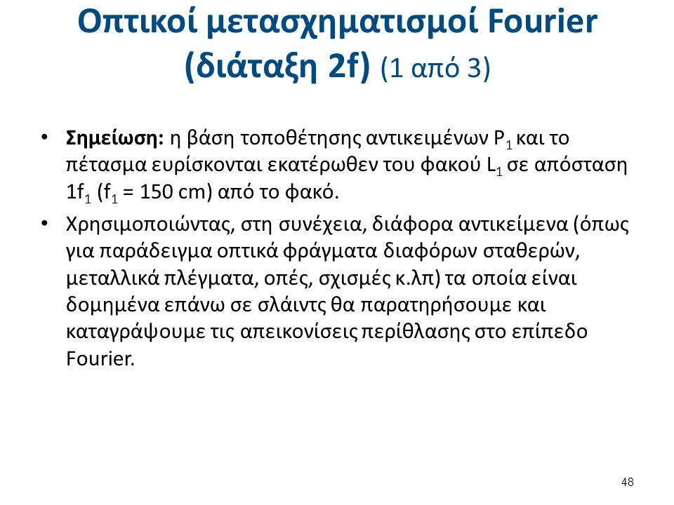 Οπτικοί μετασχηματισμοί Fourier (διάταξη 2f) (1 από 3) Σημείωση: η βάση τοποθέτησης αντικειμένων P 1 και το πέτασμα ευρίσκονται εκατέρωθεν του φακού L 1 σε απόσταση 1f 1 (f 1 = 150 cm) από το φακό.