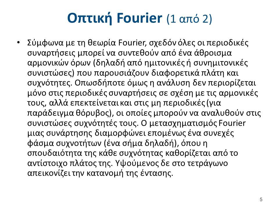 Οπτική Fourier (1 από 2) Σύμφωνα με τη θεωρία Fourier, σχεδόν όλες οι περιοδικές συναρτήσεις μπορεί να συντεθούν από ένα άθροισμα αρμονικών όρων (δηλαδή από ημιτονικές ή συνημιτονικές συνιστώσες) που παρουσιάζουν διαφορετικά πλάτη και συχνότητες.
