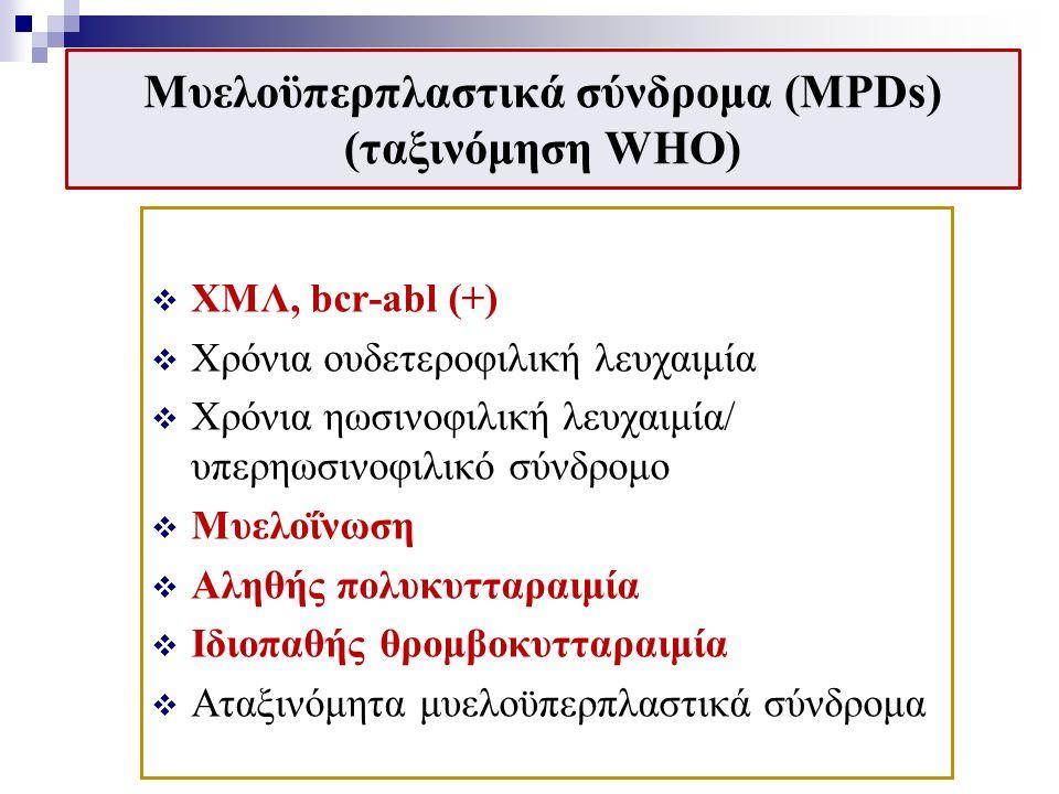 Μυελοϋπερπλαστικά σύνδρομα (MPDs) (ταξινόμηση WHO)  ΧΜΛ, bcr-abl (+)  Χρόνια ουδετεροφιλική λευχαιμία  Χρόνια ηωσινοφιλική λευχαιμία/ υπερηωσινοφιλικό σύνδρομο  Μυελοΐνωση  Αληθής πολυκυτταραιμία  Ιδιοπαθής θρομβοκυτταραιμία  Αταξινόμητα μυελοϋπερπλαστικά σύνδρομα
