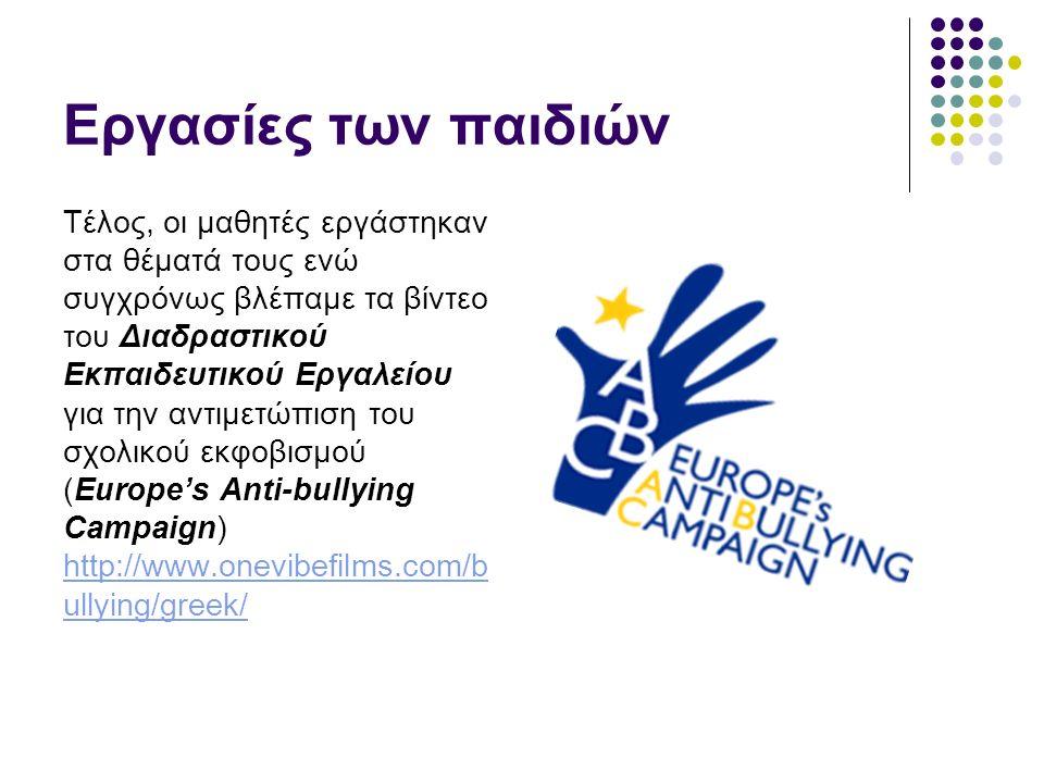 Εργασίες των παιδιών Τέλος, οι μαθητές εργάστηκαν στα θέματά τους ενώ συγχρόνως βλέπαμε τα βίντεο του Διαδραστικού Εκπαιδευτικού Εργαλείου για την αντιμετώπιση του σχολικού εκφοβισμού (Europe's Anti-bullying Campaign) http://www.onevibefilms.com/b ullying/greek/ http://www.onevibefilms.com/b ullying/greek/