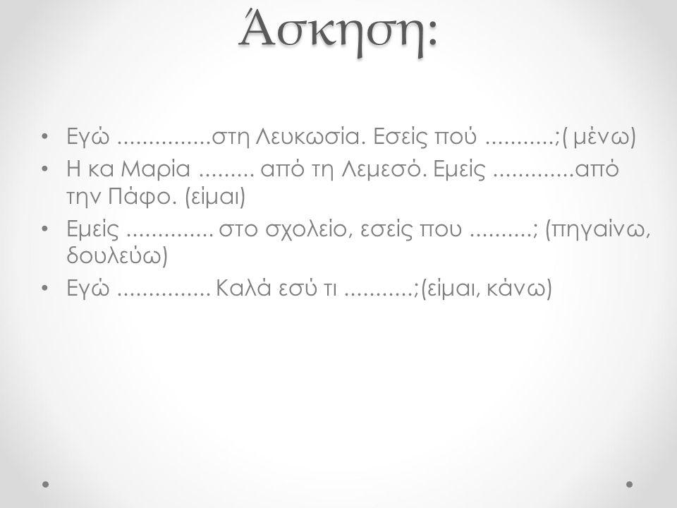 Άσκηση: Εγώ...............στη Λευκωσία. Εσείς πού...........;( μένω) Η κα Μαρία.........