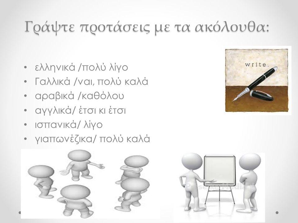 Γράψτε προτάσεις με τα ακόλουθα: ελληνικά /πολύ λίγο Γαλλικά /ναι, πολύ καλά αραβικά /καθόλου αγγλικά/ έτσι κι έτσι ισπανικά/ λίγο γιαπωνέζικα/ πολύ καλά