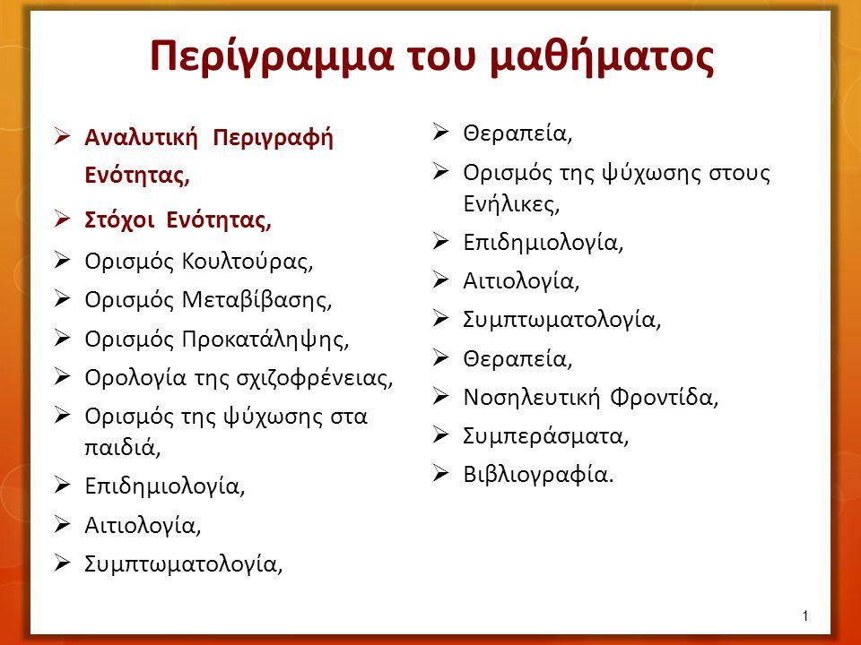 Περίγραμμα του μαθήματος  Αναλυτική Περιγραφή Ενότητας,  Στόχοι Ενότητας,  Ορισμός Κουλτούρας,  Ορισμός Μεταβίβασης,  Ορισμός Προκατάληψης,  Ορολογία της σχιζοφρένειας,  Ορισμός της ψύχωσης στα παιδιά,  Επιδημιολογία,  Αιτιολογία,  Συμπτωματολογία,  Θεραπεία,  Ορισμός της ψύχωσης στους Ενήλικες,  Επιδημιολογία,  Αιτιολογία,  Συμπτωματολογία,  Θεραπεία,  Νοσηλευτική Φροντίδα,  Συμπεράσματα,  Βιβλιογραφία.