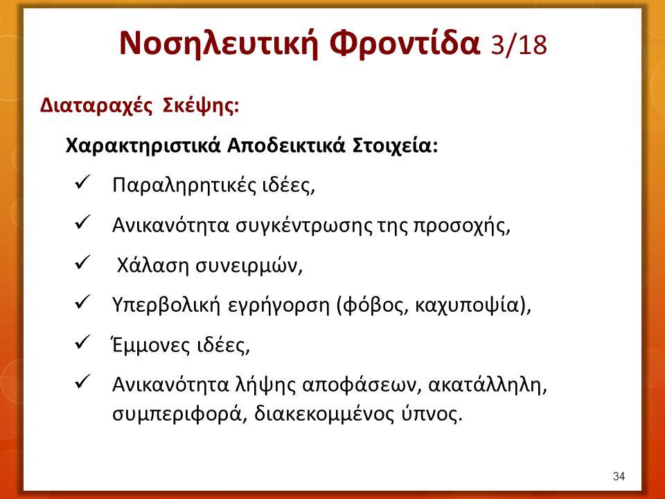 Νοσηλευτική Φροντίδα 3/18 Διαταραχές Σκέψης: Χαρακτηριστικά Αποδεικτικά Στοιχεία: Παραληρητικές ιδέες, Ανικανότητα συγκέντρωσης της προσοχής, Χάλαση συνειρμών, Υπερβολική εγρήγορση (φόβος, καχυποψία), Έμμονες ιδέες, Ανικανότητα λήψης αποφάσεων, ακατάλληλη, συμπεριφορά, διακεκομμένος ύπνος.