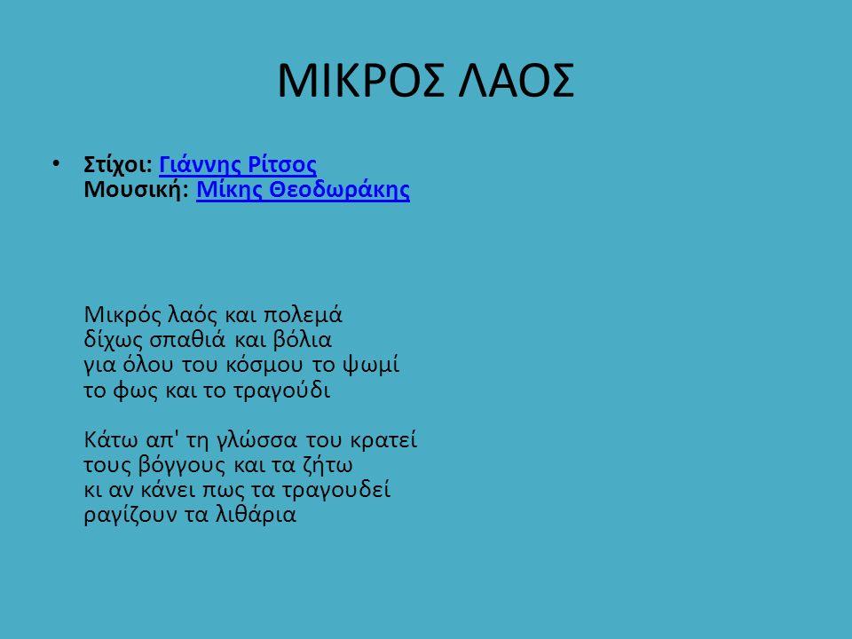ΜΙΚΡΟΣ ΛΑΟΣ Στίχοι: Γιάννης Ρίτσος Μουσική: Μίκης Θεοδωράκης Μικρός λαός και πολεμά δίχως σπαθιά και βόλια για όλου του κόσμου το ψωμί το φως και το τ