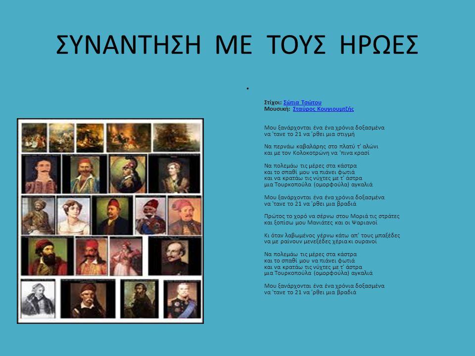ΣΥΝΑΝΤΗΣΗ ΜΕ ΤΟΥΣ ΗΡΩΕΣ Στίχοι: Σώτια Τσώτου Μουσική: Σταύρος Κουγιουμτζής Μου ξανάρχονται ένα ένα χρόνια δοξασμένα να 'τανε το 21 να 'ρθει μια στιγμή