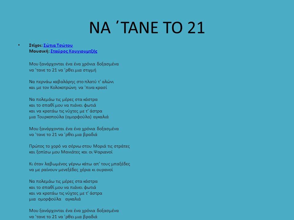 ΝΑ ΄ΤΑΝΕ ΤΟ 21 Στίχοι: Σώτια Τσώτου Μουσική: Σταύρος ΚουγιουμτζήςΣώτια ΤσώτουΣταύρος Κουγιουμτζής Μου ξανάρχονται ένα ένα χρόνια δοξασμένα να 'τανε το
