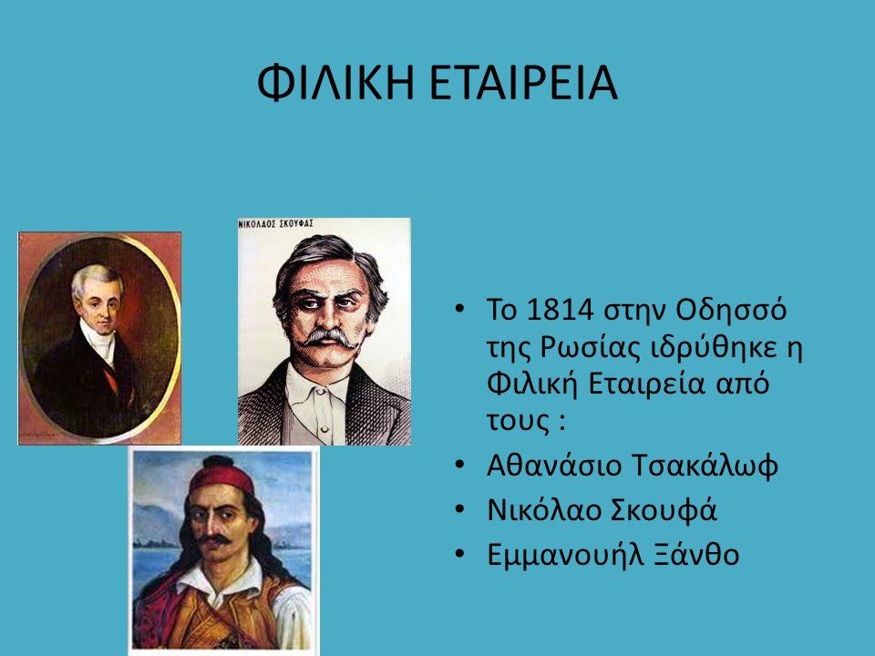 ΦΙΛΙΚΗ ΕΤΑΙΡΕΙΑ Το 1814 στην Οδησσό της Ρωσίας ιδρύθηκε η Φιλική Εταιρεία από τους : Αθανάσιο Τσακάλωφ Νικόλαο Σκουφά Εμμανουήλ Ξάνθο