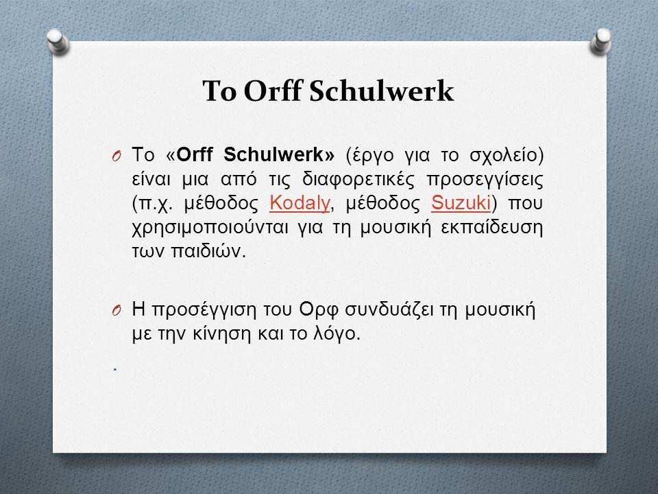 Το Orff Schulwerk στην Ελλάδα O Στην Ελλάδα είναι ευρέως γνωστή με το όνομα Μουσικοκινητική Αγωγή ή το πιο πρόσφατο : Στοιχειοδομική Μουσική.