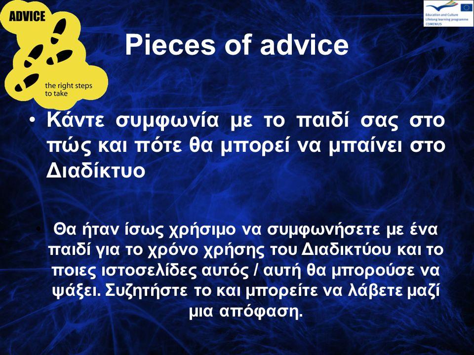 Pieces of advice Κάντε συμφωνία με το παιδί σας στο πώς και πότε θα μπορεί να μπαίνει στο Διαδίκτυο Θα ήταν ίσως χρήσιμο να συμφωνήσετε με ένα παιδί για το χρόνο χρήσης του Διαδικτύου και το ποιες ιστοσελίδες αυτός / αυτή θα μπορούσε να ψάξει.