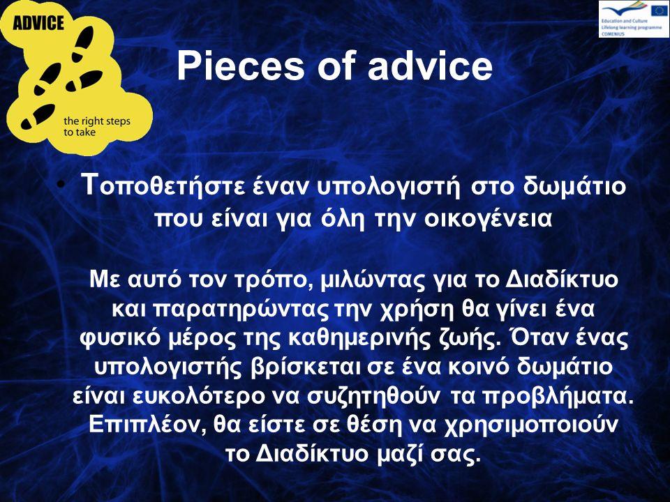Pieces of advice Τ οποθετήστε έναν υπολογιστή στο δωμάτιο που είναι για όλη την οικογένεια Με αυτό τον τρόπο, μιλώντας για το Διαδίκτυο και παρατηρώντας την χρήση θα γίνει ένα φυσικό μέρος της καθημερινής ζωής.