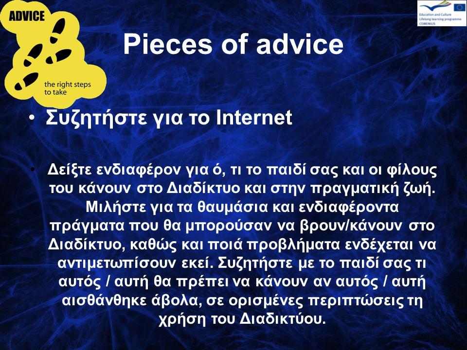 Pieces of advice Χρησιμοποιείστε οι ίδιοι οι γονείς το Διαδίκτυο Εάν χρησιμοποιείτε το Internet είναι πιο εύκολο να εξηγήσετε στα παιδιά ποιά είναι η κατάλληλη χρήση, θα είστε σε θέση να τους βοηθήσετε να βρουν χρήσιμες πληροφορίες στο Διαδίκτυο