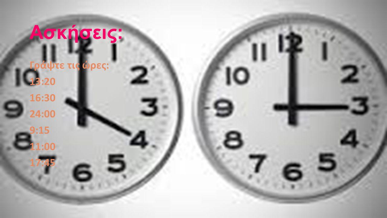 Ασκήσεις: Γράψτε τις ώρες: 13:20 16:30 24:00 9:15 11:00 17:45