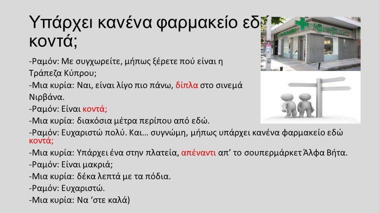 Υπάρχει κανένα φαρμακείο εδώ κοντά; -Ραμόν: Με συγχωρείτε, μήπως ξέρετε πού είναι η Τράπεζα Κύπρου; -Μια κυρία: Ναι, είναι λίγο πιο πάνω, δίπλα στο σινεμά Νιρβάνα.