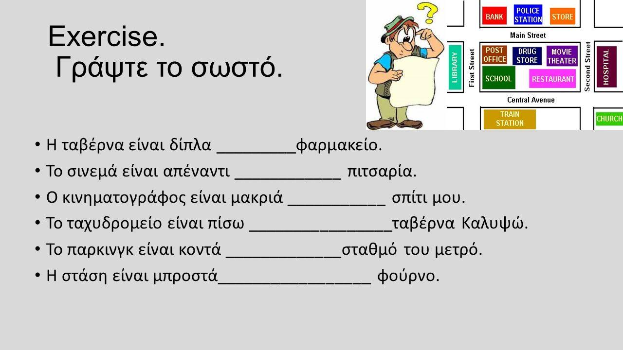 Exercise. Γράψτε το σωστό. H ταβέρνα είναι δίπλα _________φαρμακείο.