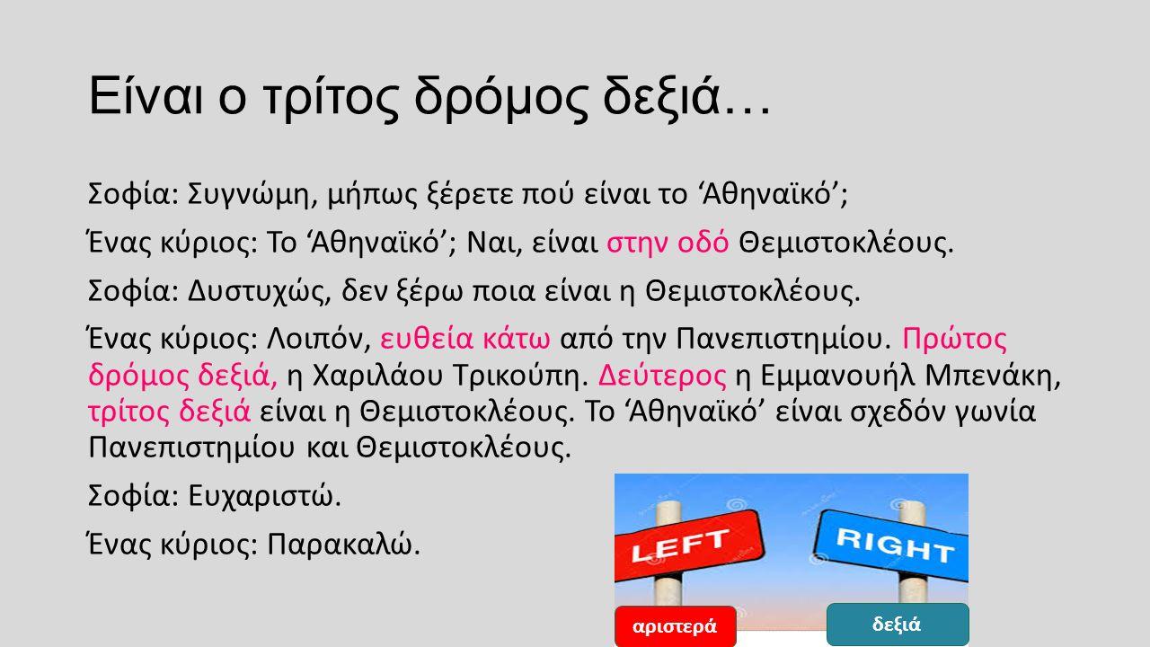 Είναι ο τρίτος δρόμος δεξιά… Σοφία: Συγνώμη, μήπως ξέρετε πού είναι το 'Αθηναϊκό'; Ένας κύριος: Το 'Αθηναϊκό'; Ναι, είναι στην οδό Θεμιστοκλέους.
