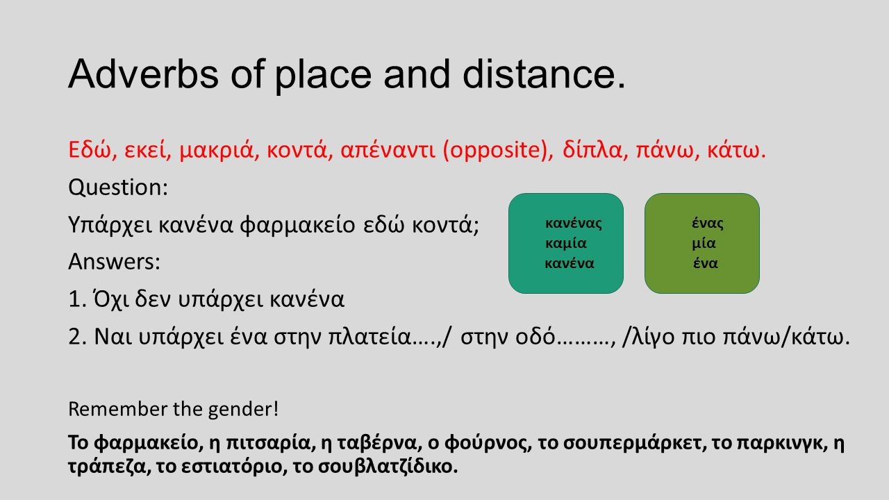 Adverbs of place and distance. Εδώ, εκεί, μακριά, κοντά, απέναντι (opposite), δίπλα, πάνω, κάτω. Question: Υπάρχει κανένα φαρμακείο εδώ κοντά; Answers