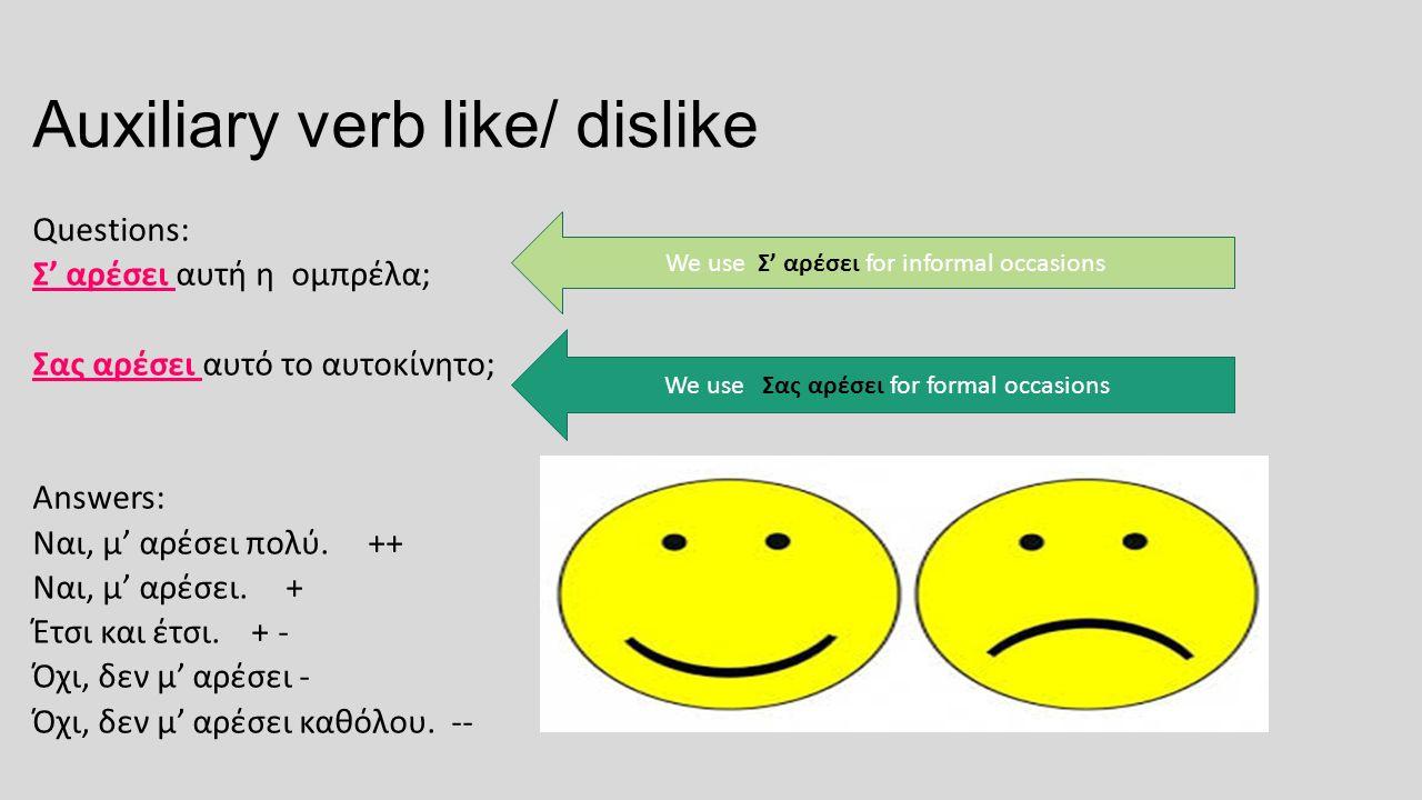 Auxiliary verb like/ dislike Questions: Σ' αρέσει αυτή η ομπρέλα; Σας αρέσει αυτό το αυτοκίνητο; Answers: Ναι, μ' αρέσει πολύ. ++ Ναι, μ' αρέσει. + Έτ