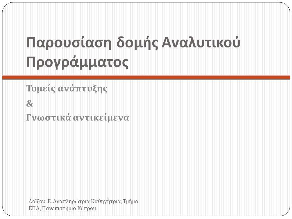 Παρουσίαση δομής Αναλυτικού Προγράμματος Τομείς ανάπτυξης & Γνωστικά αντικείμενα Λοΐζου, Ε.