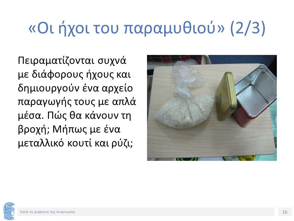 16 Κατά τη Διάρκεια της Ανάγνωσης «Οι ήχοι του παραμυθιού» (2/3) Πειραματίζονται συχνά με διάφορους ήχους και δημιουργούν ένα αρχείο παραγωγής τους με απλά μέσα.