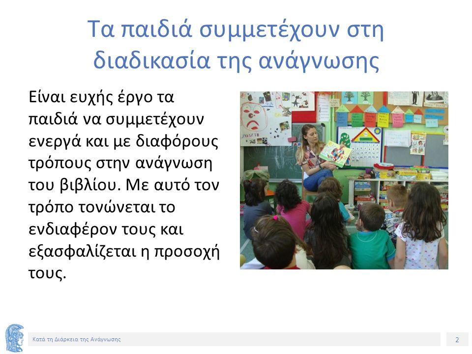 2 Κατά τη Διάρκεια της Ανάγνωσης Τα παιδιά συμμετέχουν στη διαδικασία της ανάγνωσης Είναι ευχής έργο τα παιδιά να συμμετέχουν ενεργά και με διαφόρους τρόπους στην ανάγνωση του βιβλίου.