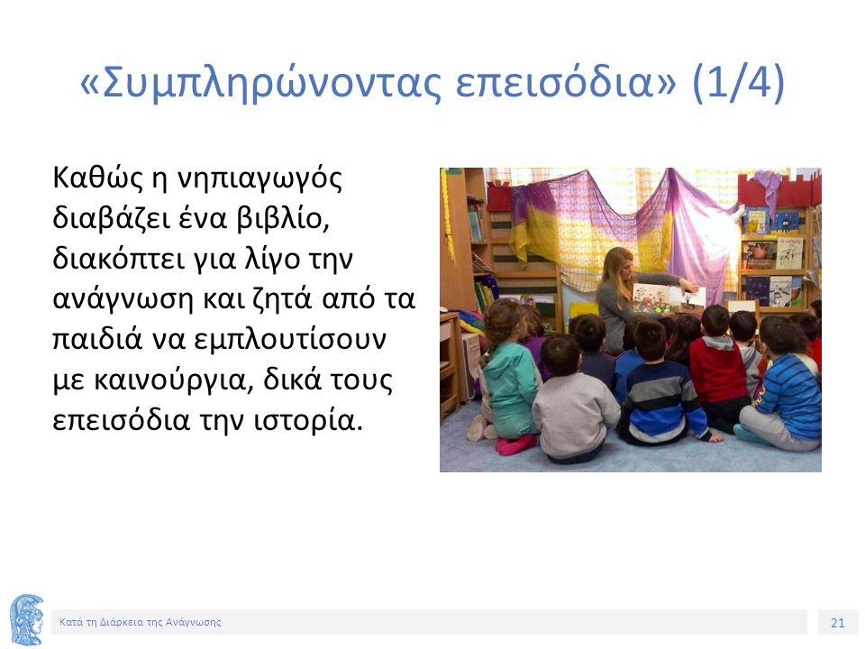 21 Κατά τη Διάρκεια της Ανάγνωσης «Συμπληρώνοντας επεισόδια» (1/4) Καθώς η νηπιαγωγός διαβάζει ένα βιβλίο, διακόπτει για λίγο την ανάγνωση και ζητά από τα παιδιά να εμπλουτίσουν με καινούργια, δικά τους επεισόδια την ιστορία.