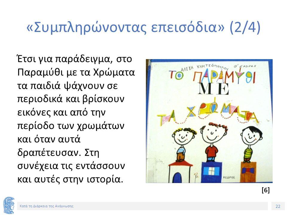 22 Κατά τη Διάρκεια της Ανάγνωσης «Συμπληρώνοντας επεισόδια» (2/4) Έτσι για παράδειγμα, στο Παραμύθι με τα Χρώματα τα παιδιά ψάχνουν σε περιοδικά και βρίσκουν εικόνες και από την περίοδο των χρωμάτων και όταν αυτά δραπέτευσαν.