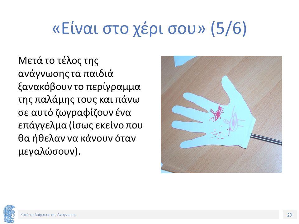 29 Κατά τη Διάρκεια της Ανάγνωσης «Είναι στο χέρι σου» (5/6) Μετά το τέλος της ανάγνωσης τα παιδιά ξανακόβουν το περίγραμμα της παλάμης τους και πάνω σε αυτό ζωγραφίζουν ένα επάγγελμα (ίσως εκείνο που θα ήθελαν να κάνουν όταν μεγαλώσουν).