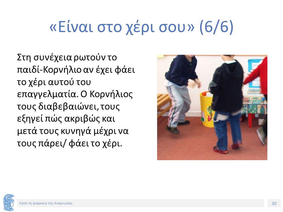 30 Κατά τη Διάρκεια της Ανάγνωσης «Είναι στο χέρι σου» (6/6) Στη συνέχεια ρωτούν το παιδί-Κορνήλιο αν έχει φάει το χέρι αυτού του επαγγελματία.