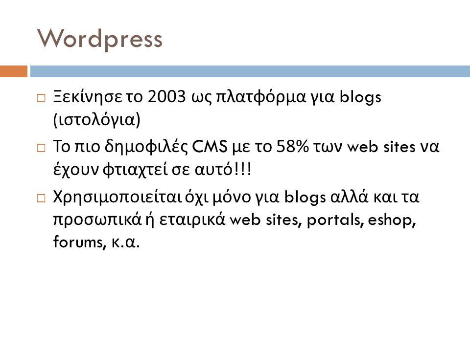 Wordpress  Ξεκίνησε το 2003 ως πλατφόρμα για blogs ( ιστολόγια )  Το πιο δημοφιλές CMS με το 58% των web sites να έχουν φτιαχτεί σε αυτό !!!  Χρησι
