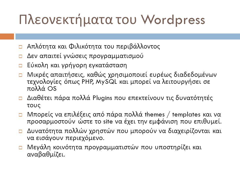Πλεονεκτήματα του Wordpress  Απλότητα και Φιλικότητα του περιβάλλοντος  Δεν απαιτεί γνώσεις προγραμματισμού  Εύκολη και γρήγορη εγκατάσταση  Μικρές απαιτήσεις, καθώς χρησιμοποιεί ευρέως διαδεδομένων τεχνολογίες όπως PHP, MySQL και μπορεί να λειτουργήσει σε πολλά OS  Διαθέτει πάρα πολλά Plugins που επεκτείνουν τις δυνατότητές τους  Μπορείς να επιλέξεις από πάρα πολλά themes / templates και να προσαρμοστούν ώστε το site να έχει την εμφάνιση που επιθυμεί.
