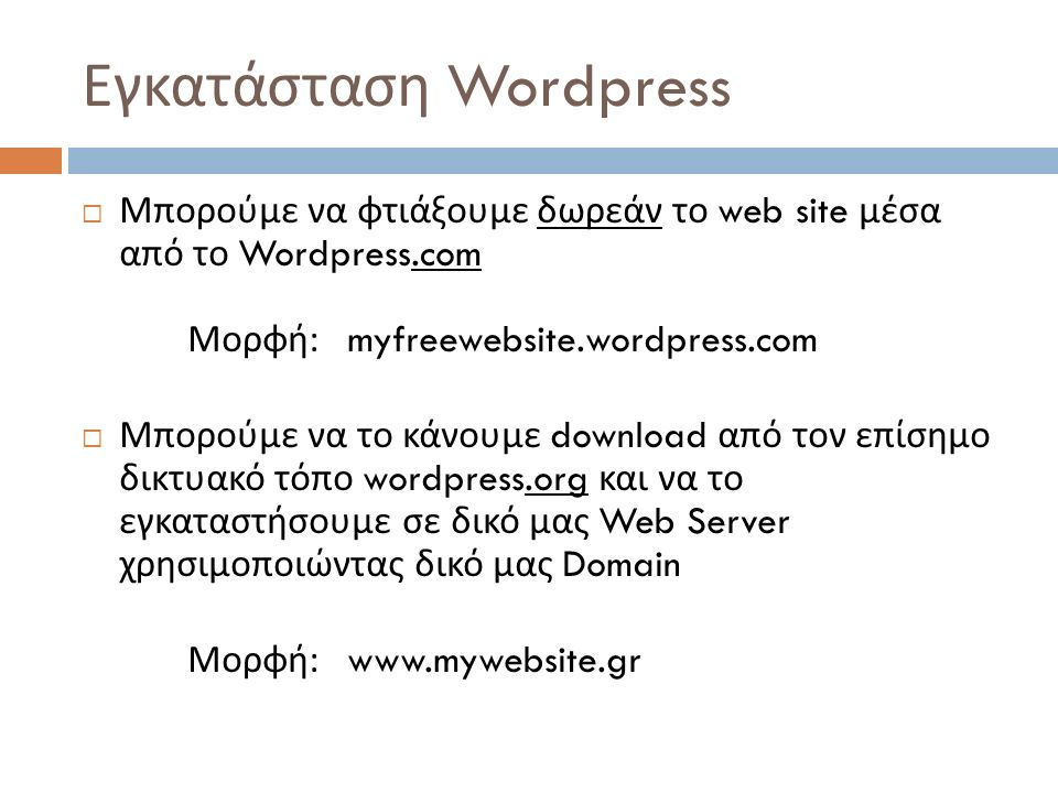 Εγκατάσταση Wordpress  Μπορούμε να φτιάξουμε δωρεάν το web site μέσα από το Wordpress.com Μορφή : myfreewebsite.wordpress.com  Μπορούμε να το κάνουμε download από τον επίσημο δικτυακό τόπο wordpress.org και να το εγκαταστήσουμε σε δικό μας Web Server χρησιμοποιώντας δικό μας Domain Μορφή : www.mywebsite.gr