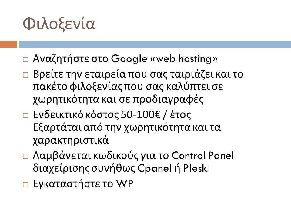 Φιλοξενία  Αναζητήστε στο Google «web hosting»  Βρείτε την εταιρεία που σας ταιριάζει και το πακέτο φιλοξενίας που σας καλύπτει σε χωρητικότητα και σε προδιαγραφές  Ενδεικτικό κόστος 50-100€ / έτος Εξαρτάται από την χωρητικότητα και τα χαρακτηριστικά  Λαμβάνεται κωδικούς για το Control Panel διαχείρισης συνήθως Cpanel ή Plesk  Εγκαταστήστε το WP