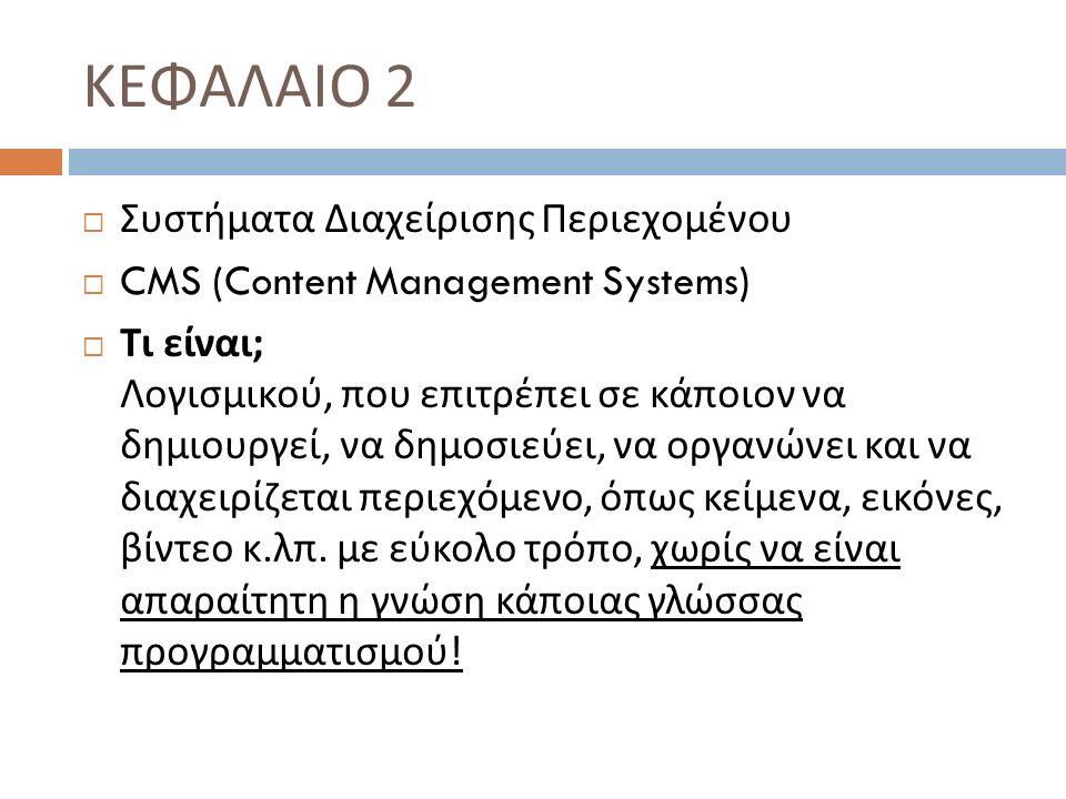 ΚΕΦΑΛΑΙΟ 2  Συστήματα Διαχείρισης Περιεχομένου  CMS (Content Management Systems)  Τι είναι ; Λογισμικού, που επιτρέπει σε κάποιον να δημιουργεί, να δημοσιεύει, να οργανώνει και να διαχειρίζεται περιεχόμενο, όπως κείμενα, εικόνες, βίντεο κ.