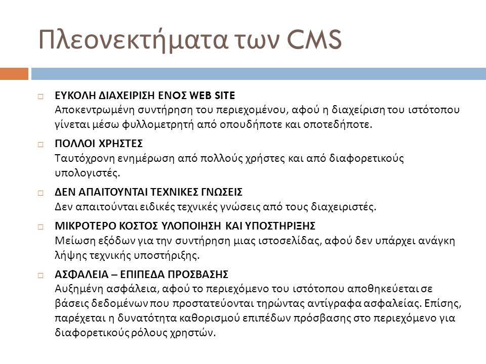 Πλεονεκτήματα των CMS  ΕΥΚΟΛΗ ΔΙΑΧΕΙΡΙΣΗ ΕΝ O Σ WEB SITE Αποκεντρωμένη συντήρηση του περιεχομένου, αφού η διαχείριση του ιστότοπου γίνεται μέσω φυλλομετρητή από οπουδήποτε και οποτεδήποτε.