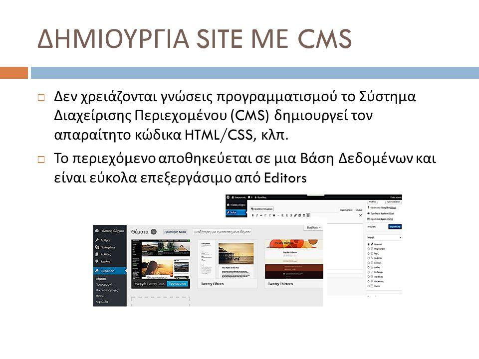 ΔΗΜΙΟΥΡΓΙΑ SITE ΜΕ CMS  Δεν χρειάζονται γνώσεις προγραμματισμού το Σύστημα Διαχείρισης Περιεχομένου (CMS) δημιουργεί τον απαραίτητο κώδικα HTML/CSS, κλπ.