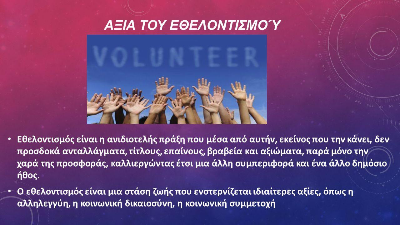 ΑΞΙΑ ΤΟΥ ΕΘΕΛΟΝΤΙΣΜΟΎ Εθελοντισμός είναι η ανιδιοτελής πράξη που μέσα από αυτήν, εκείνος που την κάνει, δεν προσδοκά ανταλλάγματα, τίτλους, επαίνους,