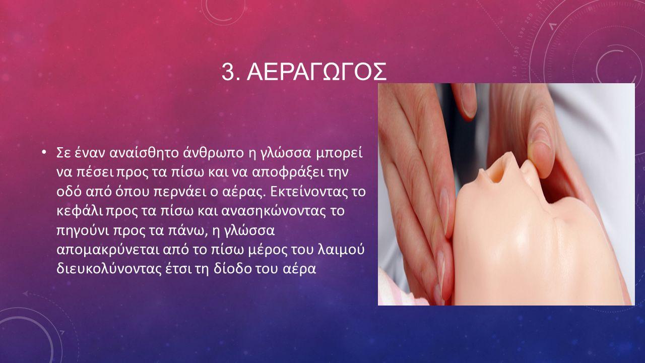 3. ΑΕΡΑΓΩΓΟΣ Σε έναν αναίσθητο άνθρωπο η γλώσσα μπορεί να πέσει προς τα πίσω και να αποφράξει την οδό από όπου περνάει ο αέρας. Εκτείνοντας το κεφάλι