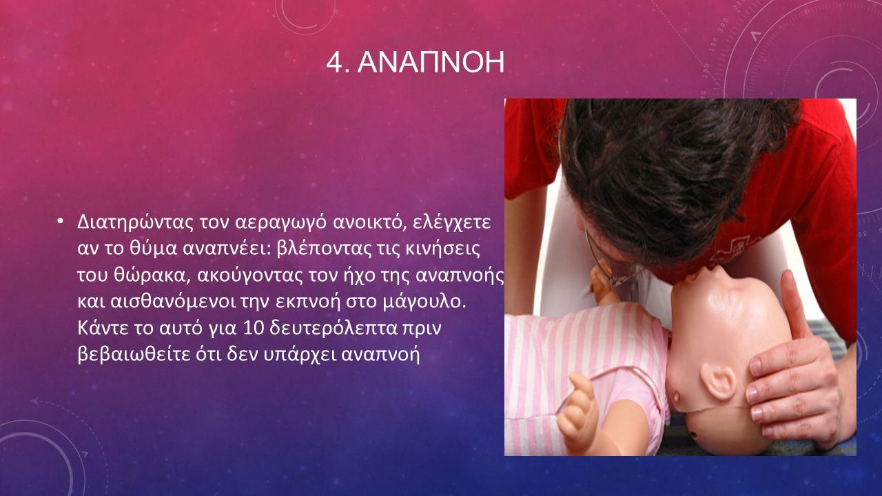 4. ΑΝΑΠΝΟΗ Διατηρώντας τον αεραγωγό ανοικτό, ελέγχετε αν το θύμα αναπνέει: βλέποντας τις κινήσεις του θώρακα, ακούγοντας τον ήχο της αναπνοής και αισθ