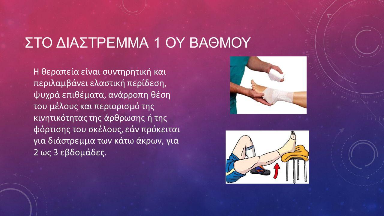 ΣΤΟ ΔΙΑΣΤΡΕΜΜΑ 1 ΟΥ ΒΑΘΜΟΥ Η θεραπεία είναι συντηρητική και περιλαμβάνει ελαστική περίδεση, ψυχρά επιθέματα, ανάρροπη θέση του μέλους και περιορισμό τ