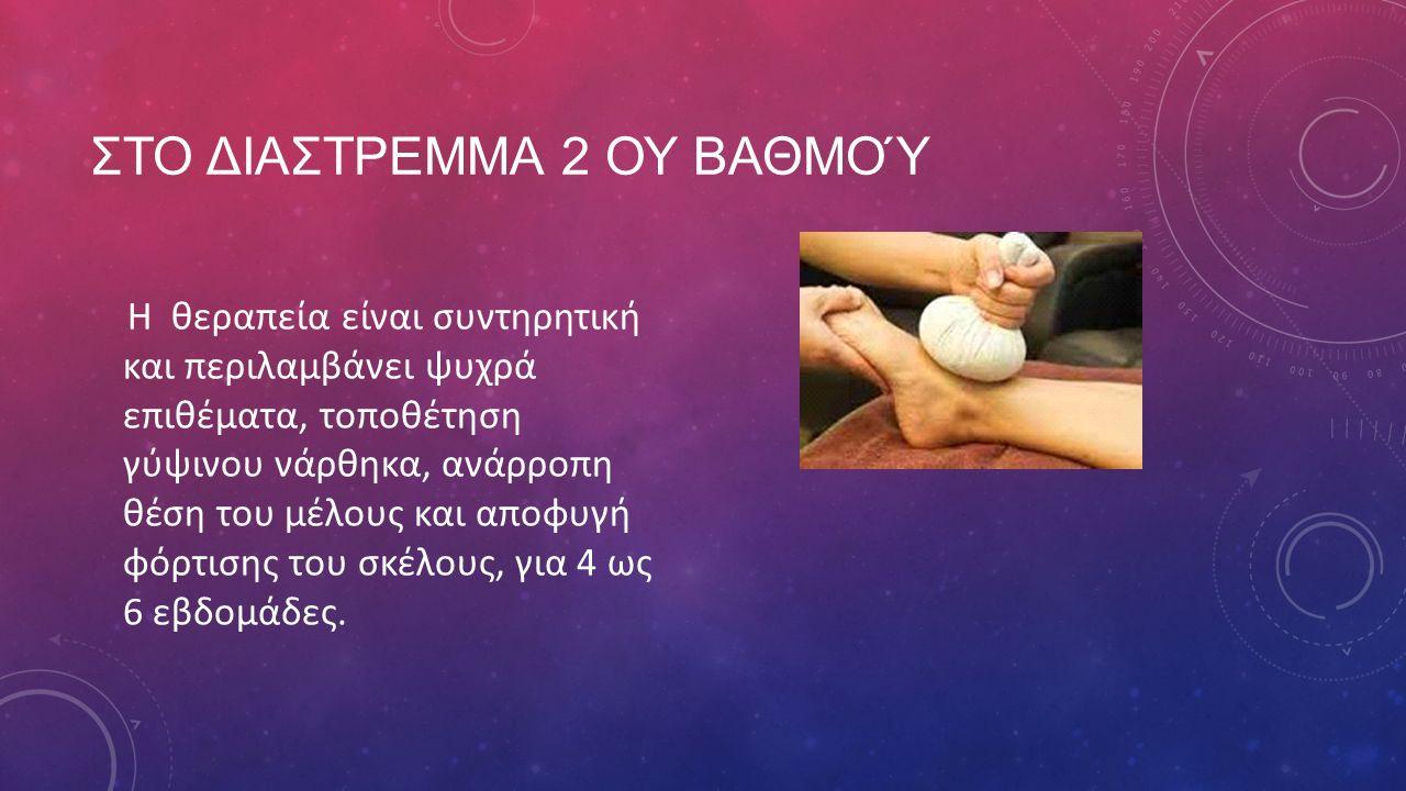 ΣΤΟ ΔΙΑΣΤΡΕΜΜΑ 2 ΟΥ ΒΑΘΜΟΎ Η θεραπεία είναι συντηρητική και περιλαμβάνει ψυχρά επιθέματα, τοποθέτηση γύψινου νάρθηκα, ανάρροπη θέση του μέλους και απο