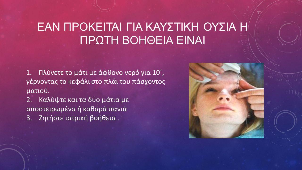 ΕΑΝ ΠΡΟΚΕΙΤΑΙ ΓΙΑ ΚΑΥΣΤΙΚΗ ΟΥΣΙΑ Η ΠΡΩΤΗ ΒΟΗΘΕΙΑ ΕΙΝΑΙ 1. Πλύνετε το μάτι με άφθονο νερό για 10΄, γέρνοντας το κεφάλι στο πλάι του πάσχοντος ματιού. 2
